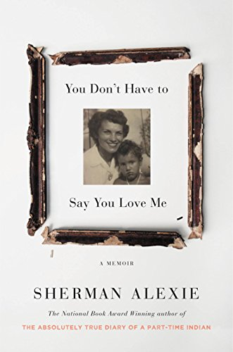 You Don't Have to Say You Love Me: A Memoir. Author: Sherman Alexie