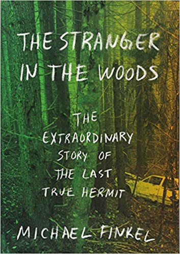 The Stranger in the Woods The Extraordinary Story of the Last True Hermit Author Michael Finkel